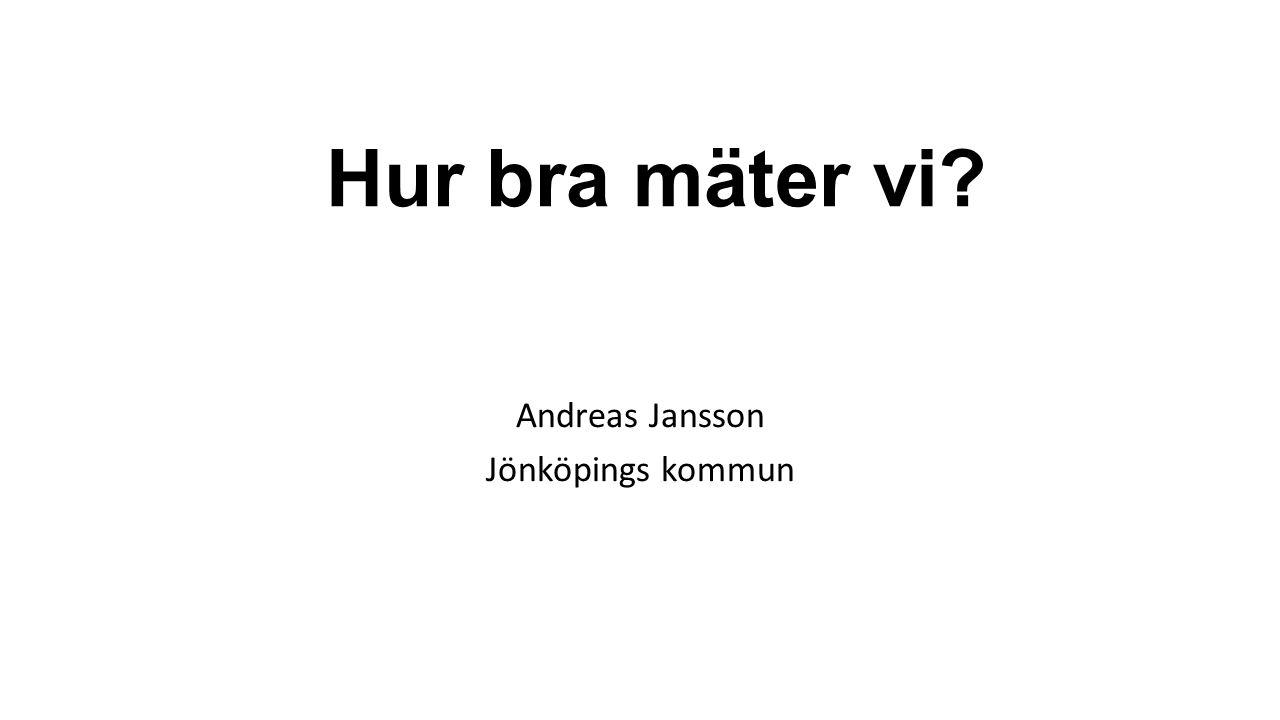 Hur bra mäter vi? Andreas Jansson Jönköpings kommun