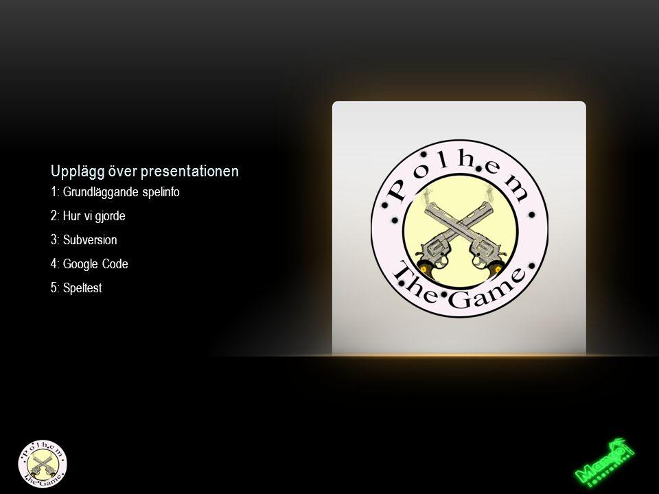 Upplägg över presentationen 1: Grundläggande spelinfo 2: Hur vi gjorde 3: Subversion 4: Google Code 5: Speltest