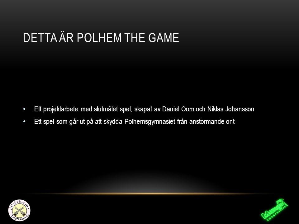 DETTA ÄR POLHEM THE GAME Ett projektarbete med slutmålet spel, skapat av Daniel Oom och Niklas Johansson Ett spel som går ut på att skydda Polhemsgymnasiet från anstormande ont