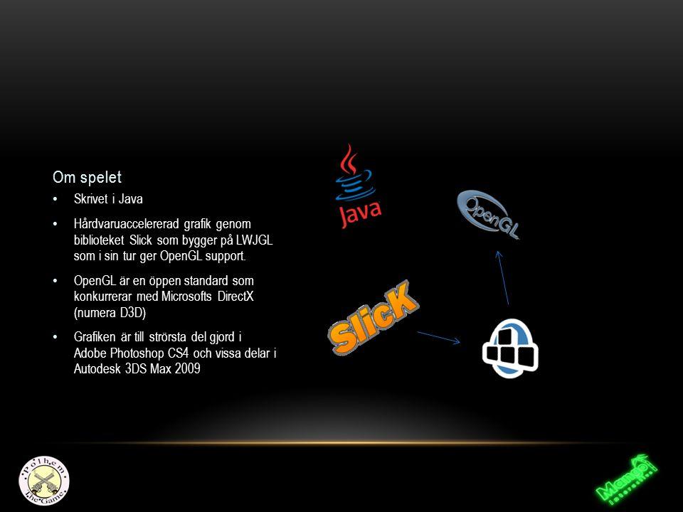 Om spelet Skrivet i Java Hårdvaruaccelererad grafik genom biblioteket Slick som bygger på LWJGL som i sin tur ger OpenGL support. OpenGL är en öppen s