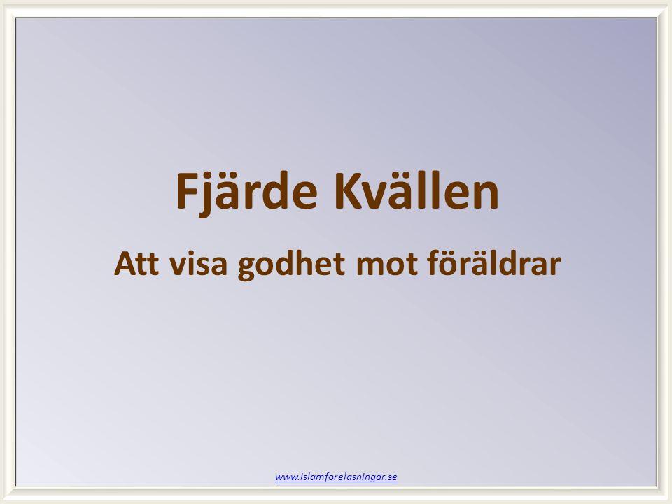 www.islamforelasningar.se Fjärde Kvällen Att visa godhet mot föräldrar