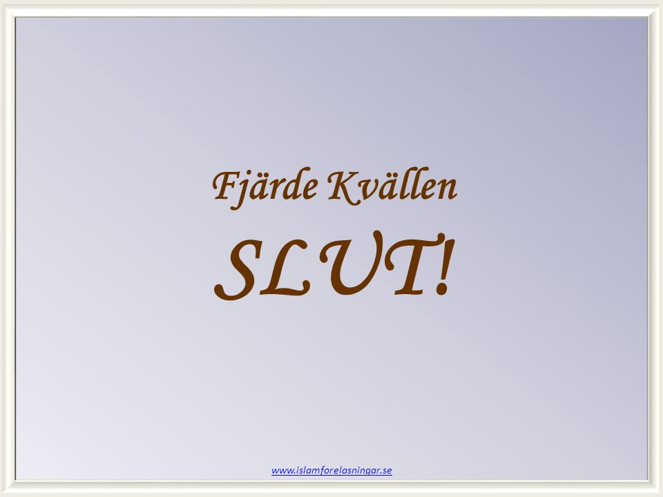 www.islamforelasningar.se Fjärde Kvällen SLUT!