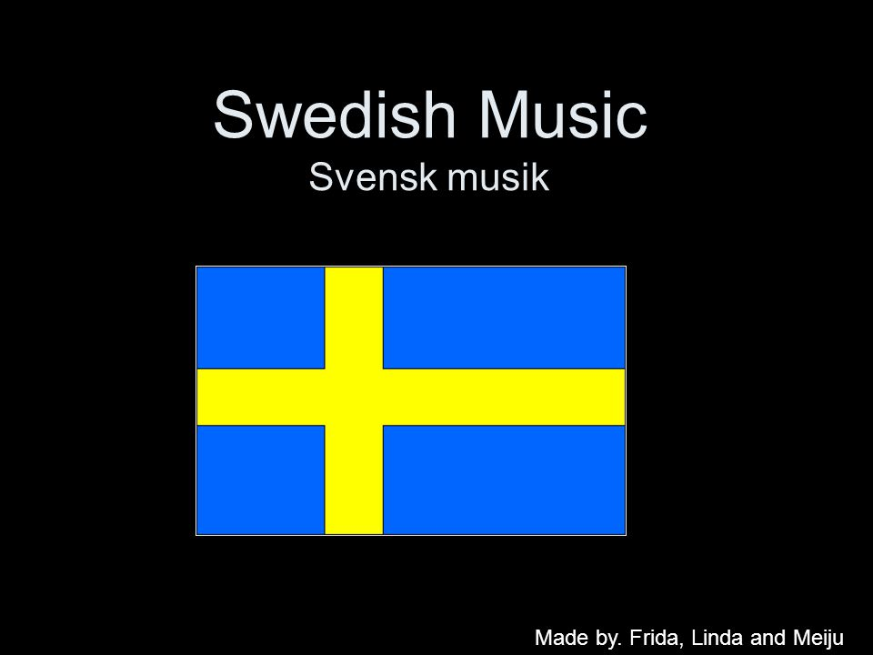 Swedish Music Svensk musik Made by. Frida, Linda and Meiju
