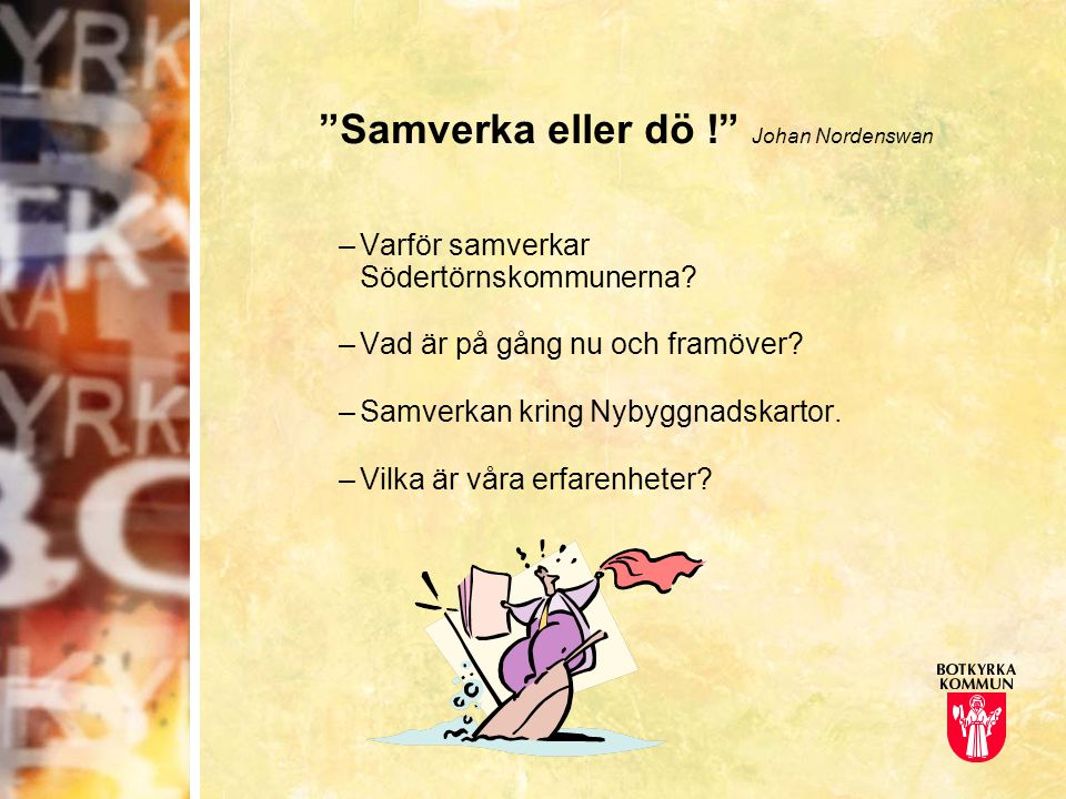 """""""Samverka eller dö !"""" Johan Nordenswan –Varför samverkar Södertörnskommunerna? –Vad är på gång nu och framöver? –Samverkan kring Nybyggnadskartor. –Vi"""