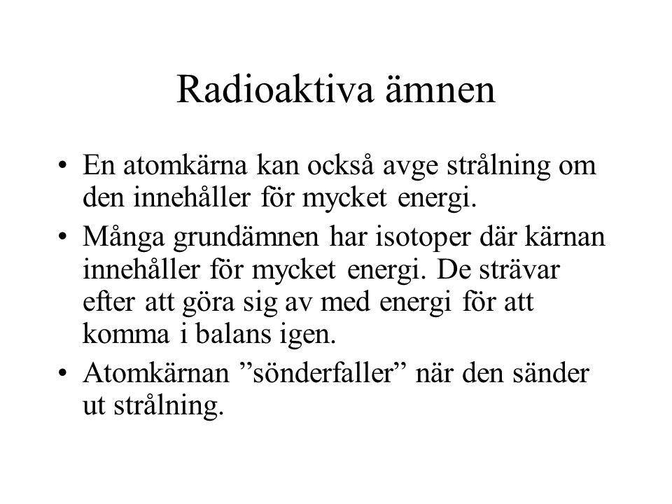 Radioaktiva ämnen En atomkärna kan också avge strålning om den innehåller för mycket energi. Många grundämnen har isotoper där kärnan innehåller för m