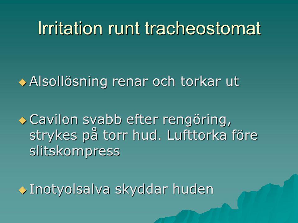 Irritation runt tracheostomat  Alsollösning renar och torkar ut  Cavilon svabb efter rengöring, strykes på torr hud. Lufttorka före slitskompress 