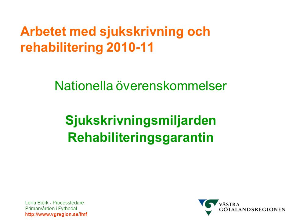 Lena Björk - Processledare Primärvården i Fyrbodal http://www.vgregion.se/fmf Arbetet med sjukskrivning och rehabilitering 2010-11 Nationella överenskommelser Sjukskrivningsmiljarden Rehabiliteringsgarantin