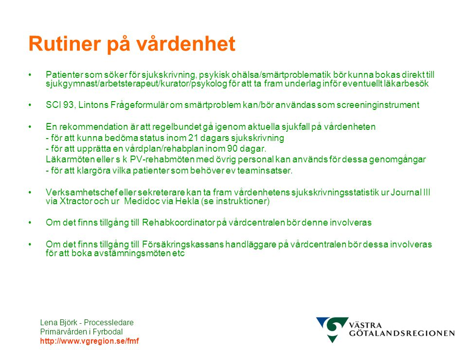Lena Björk - Processledare Primärvården i Fyrbodal http://www.vgregion.se/fmf Rutiner på vårdenhet Patienter som söker för sjukskrivning, psykisk ohälsa/smärtproblematik bör kunna bokas direkt till sjukgymnast/arbetsterapeut/kurator/psykolog för att ta fram underlag inför eventuellt läkarbesök SCI 93, Lintons Frågeformulär om smärtproblem kan/bör användas som screeninginstrument En rekommendation är att regelbundet gå igenom aktuella sjukfall på vårdenheten - för att kunna bedöma status inom 21 dagars sjukskrivning - för att upprätta en vårdplan/rehabplan inom 90 dagar.