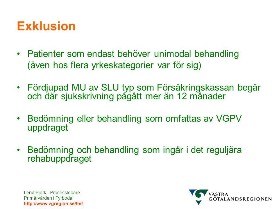 Lena Björk - Processledare Primärvården i Fyrbodal http://www.vgregion.se/fmf Exklusion Patienter som endast behöver unimodal behandling (även hos flera yrkeskategorier var för sig) Fördjupad MU av SLU typ som Försäkringskassan begär och där sjukskrivning pågått mer än 12 månader Bedömning eller behandling som omfattas av VGPV uppdraget Bedömning och behandling som ingår i det reguljära rehabuppdraget