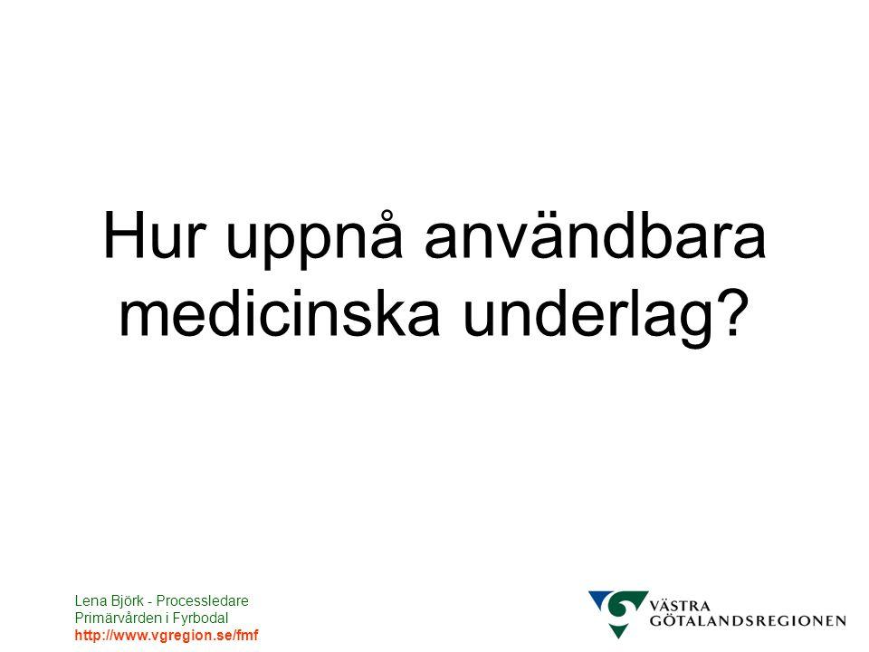 Lena Björk - Processledare Primärvården i Fyrbodal http://www.vgregion.se/fmf Hur uppnå användbara medicinska underlag?