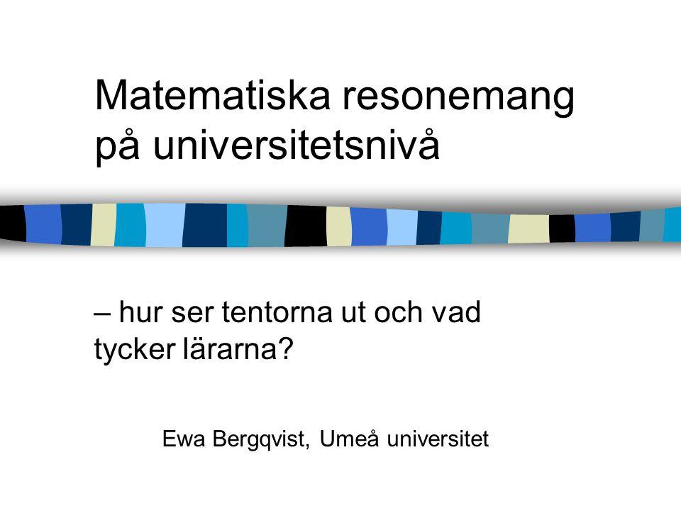 Matematiska resonemang på universitetsnivå – hur ser tentorna ut och vad tycker lärarna? Ewa Bergqvist, Umeå universitet