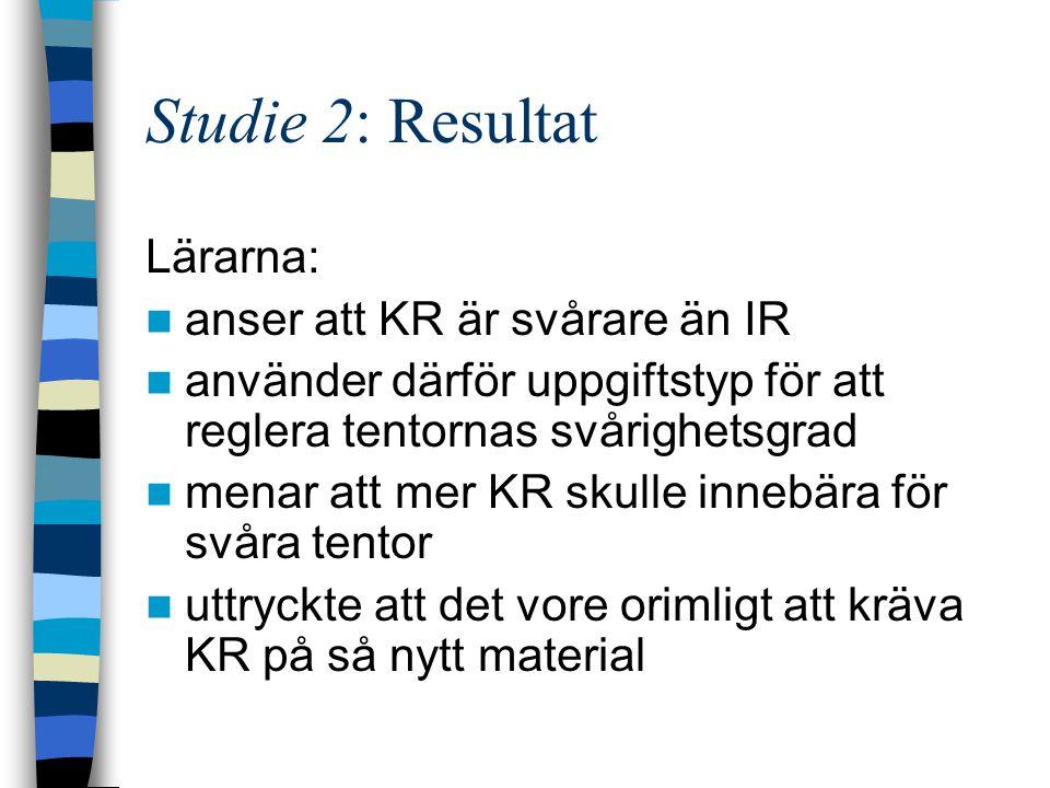 Studie 2: Resultat Lärarna: anser att KR är svårare än IR använder därför uppgiftstyp för att reglera tentornas svårighetsgrad menar att mer KR skulle
