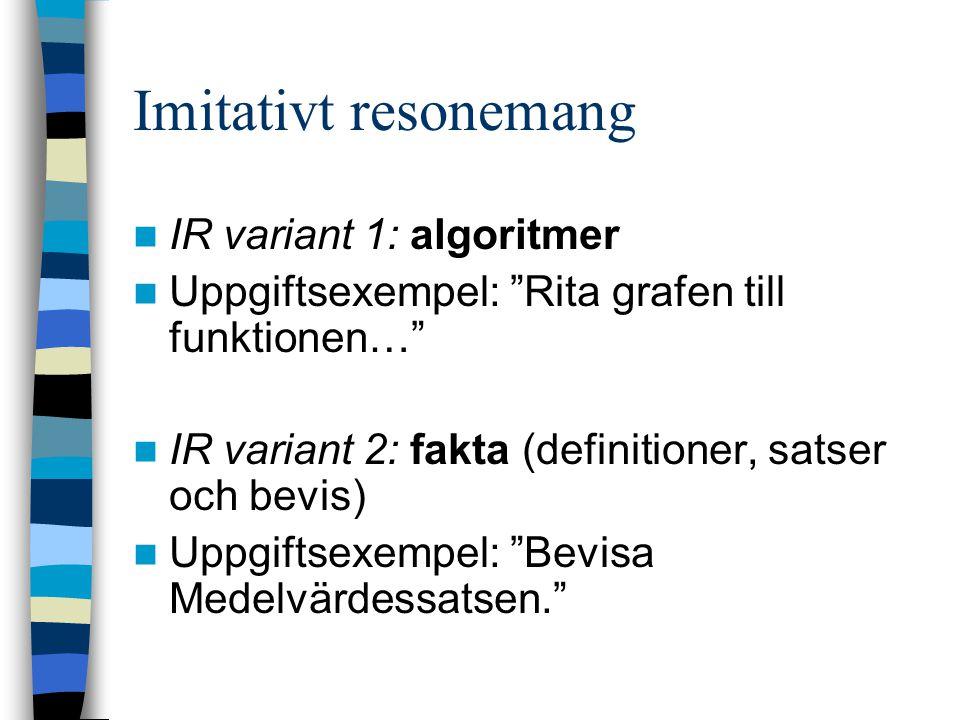Imitativt resonemang IR variant 1: algoritmer Uppgiftsexempel: Rita grafen till funktionen… IR variant 2: fakta (definitioner, satser och bevis) Uppgiftsexempel: Bevisa Medelvärdessatsen.
