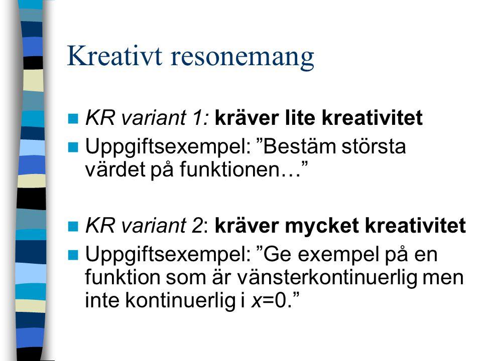 Kreativt resonemang KR variant 1: kräver lite kreativitet Uppgiftsexempel: Bestäm största värdet på funktionen… KR variant 2: kräver mycket kreativitet Uppgiftsexempel: Ge exempel på en funktion som är vänsterkontinuerlig men inte kontinuerlig i x=0.
