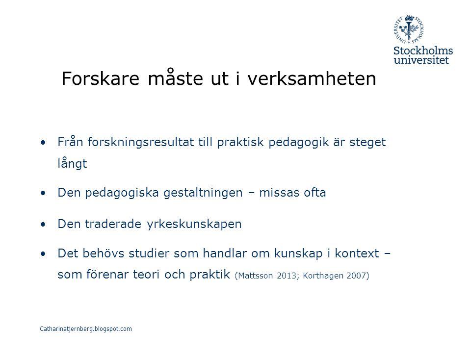 Forskare måste ut i verksamheten Från forskningsresultat till praktisk pedagogik är steget långt Den pedagogiska gestaltningen – missas ofta Den traderade yrkeskunskapen Det behövs studier som handlar om kunskap i kontext – som förenar teori och praktik (Mattsson 2013; Korthagen 2007) Catharinatjernberg.blogspot.com