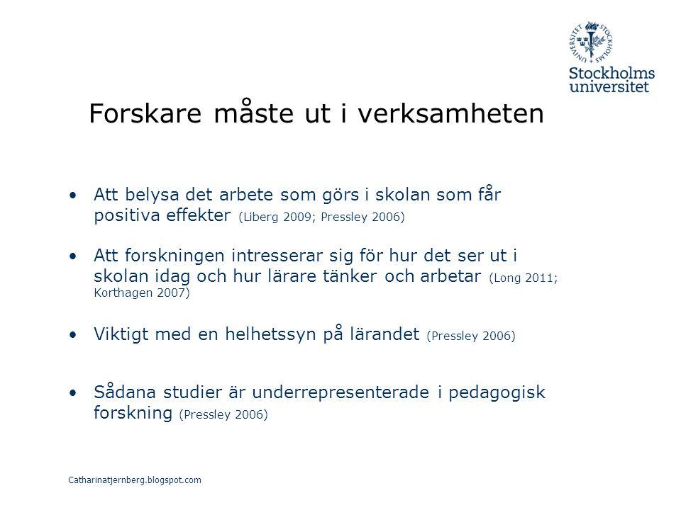 Forskare måste ut i verksamheten Att belysa det arbete som görs i skolan som får positiva effekter (Liberg 2009; Pressley 2006) Att forskningen intresserar sig för hur det ser ut i skolan idag och hur lärare tänker och arbetar (Long 2011; Korthagen 2007) Viktigt med en helhetssyn på lärandet (Pressley 2006) Sådana studier är underrepresenterade i pedagogisk forskning (Pressley 2006) Catharinatjernberg.blogspot.com