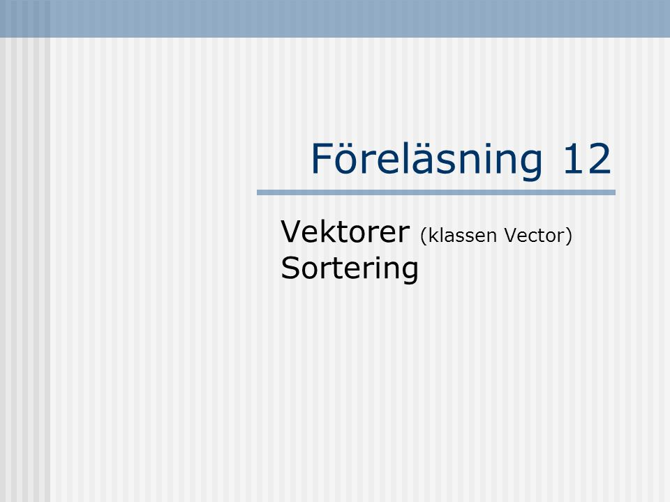 Föreläsning 12 Vektorer (klassen Vector) Sortering