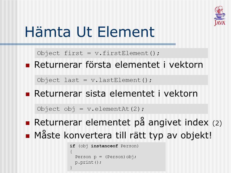 Hämta Ut Element Object first = v.firstElement(); Returnerar första elementet i vektorn Object last = v.lastElement(); Returnerar sista elementet i ve