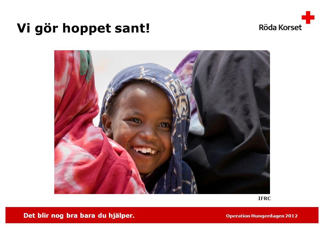 Det blir nog bra bara du hjälper. Operation Hungerdagen 2012 Vi gör hoppet sant! IFRC
