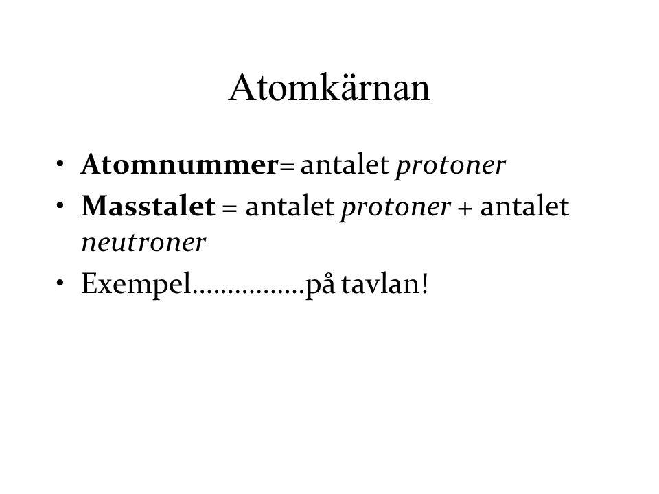 Atomnummer= antalet protoner Masstalet = antalet protoner + antalet neutroner Exempel…………….på tavlan! Atomkärnan