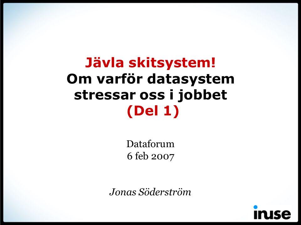 Jävla skitsystem! Om varför datasystem stressar oss i jobbet (Del 1) Dataforum 6 feb 2007 Jonas Söderström