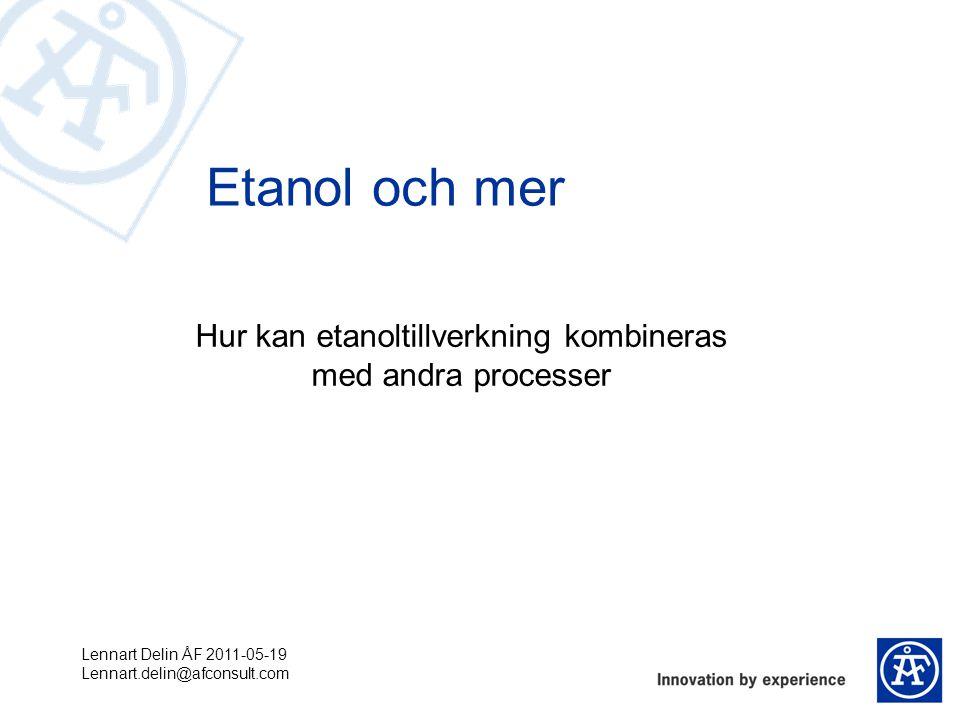 Hur kan etanoltillverkning kombineras med andra processer Etanol och mer Lennart Delin ÅF 2011-05-19 Lennart.delin@afconsult.com