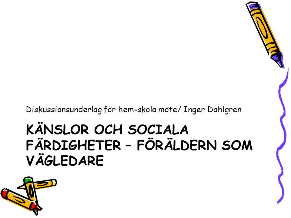 KÄNSLOR OCH SOCIALA FÄRDIGHETER – FÖRÄLDERN SOM VÄGLEDARE Diskussionsunderlag för hem-skola möte/ Inger Dahlgren