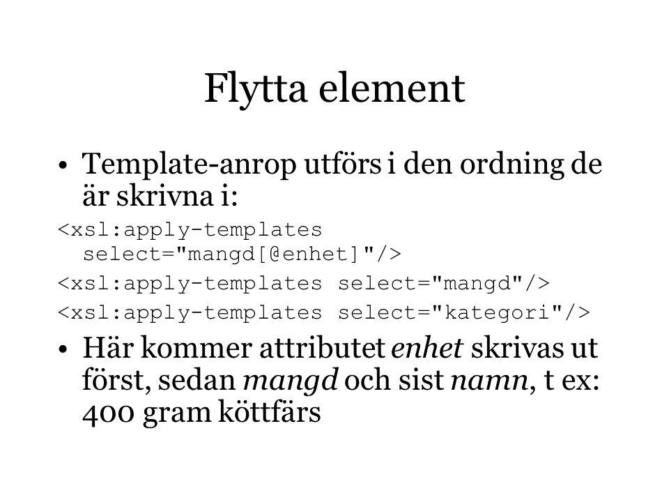 Flytta element Template-anrop utförs i den ordning de är skrivna i: Här kommer attributet enhet skrivas ut först, sedan mangd och sist namn, t ex: 400 gram köttfärs