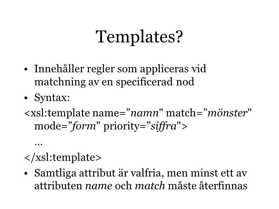 Templates? Innehåller regler som appliceras vid matchning av en specificerad nod Syntax: … Samtliga attribut är valfria, men minst ett av attributen n