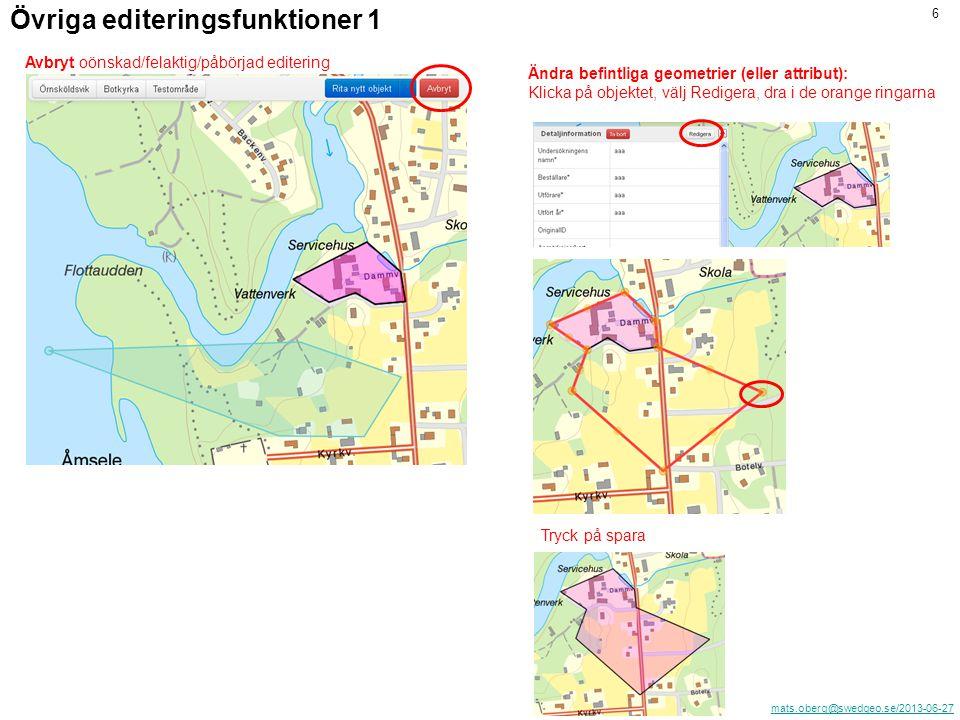 mats.oberg@swedgeo.se/2013-06-27 6 Övriga editeringsfunktioner 1 Avbryt oönskad/felaktig/påbörjad editering Ändra befintliga geometrier (eller attribut): Klicka på objektet, välj Redigera, dra i de orange ringarna Tryck på spara