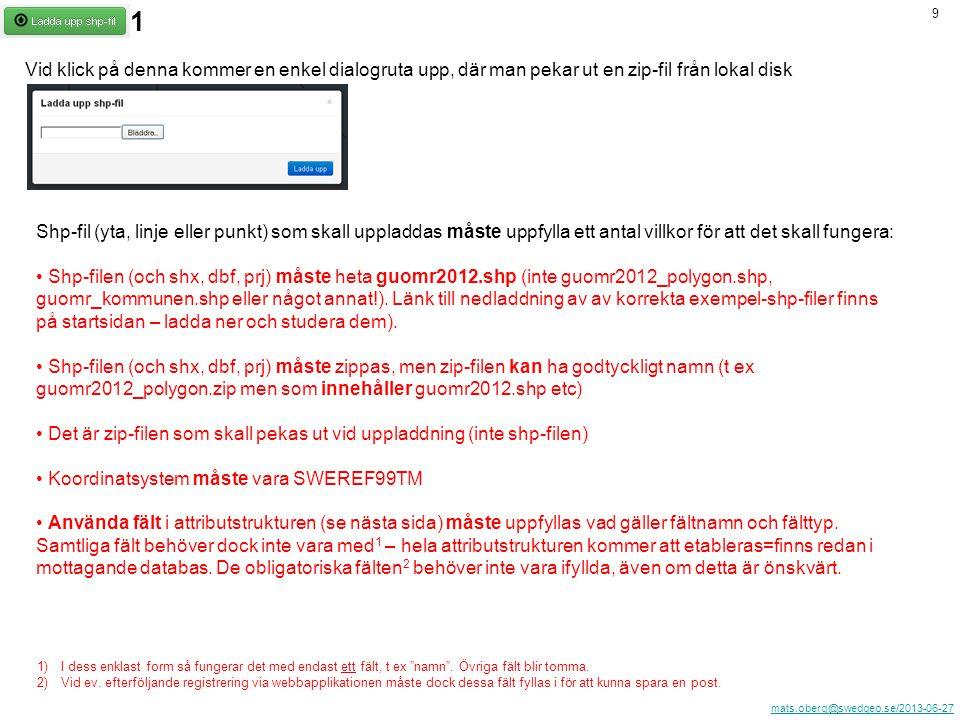 mats.oberg@swedgeo.se/2013-06-27 9 Vid klick på denna kommer en enkel dialogruta upp, där man pekar ut en zip-fil från lokal disk Shp-fil (yta, linje eller punkt) som skall uppladdas måste uppfylla ett antal villkor för att det skall fungera: Shp-filen (och shx, dbf, prj) måste heta guomr2012.shp (inte guomr2012_polygon.shp, guomr_kommunen.shp eller något annat!).