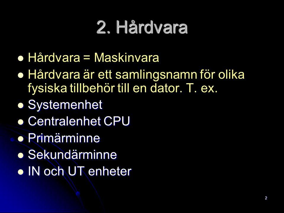 2 2. Hårdvara Hårdvara = Maskinvara Hårdvara är ett samlingsnamn för olika fysiska tillbehör till en dator. T. ex. Systemenhet Systemenhet Centralenhe