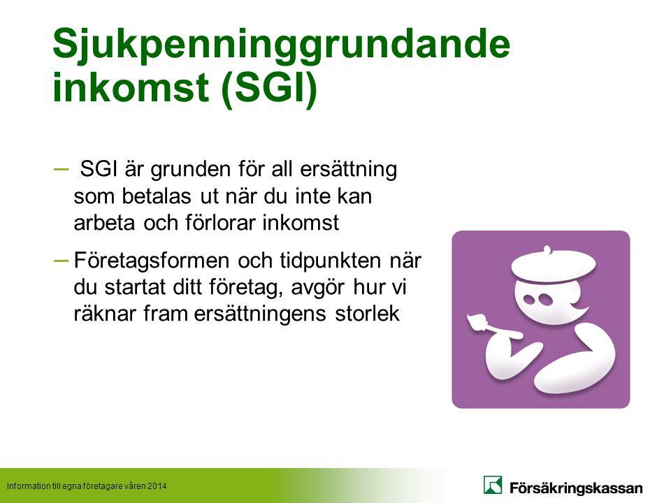 Information till egna företagare våren 2014 Sjukpenninggrundande inkomst (SGI) – SGI är grunden för all ersättning som betalas ut när du inte kan arbeta och förlorar inkomst – Företagsformen och tidpunkten när du startat ditt företag, avgör hur vi räknar fram ersättningens storlek