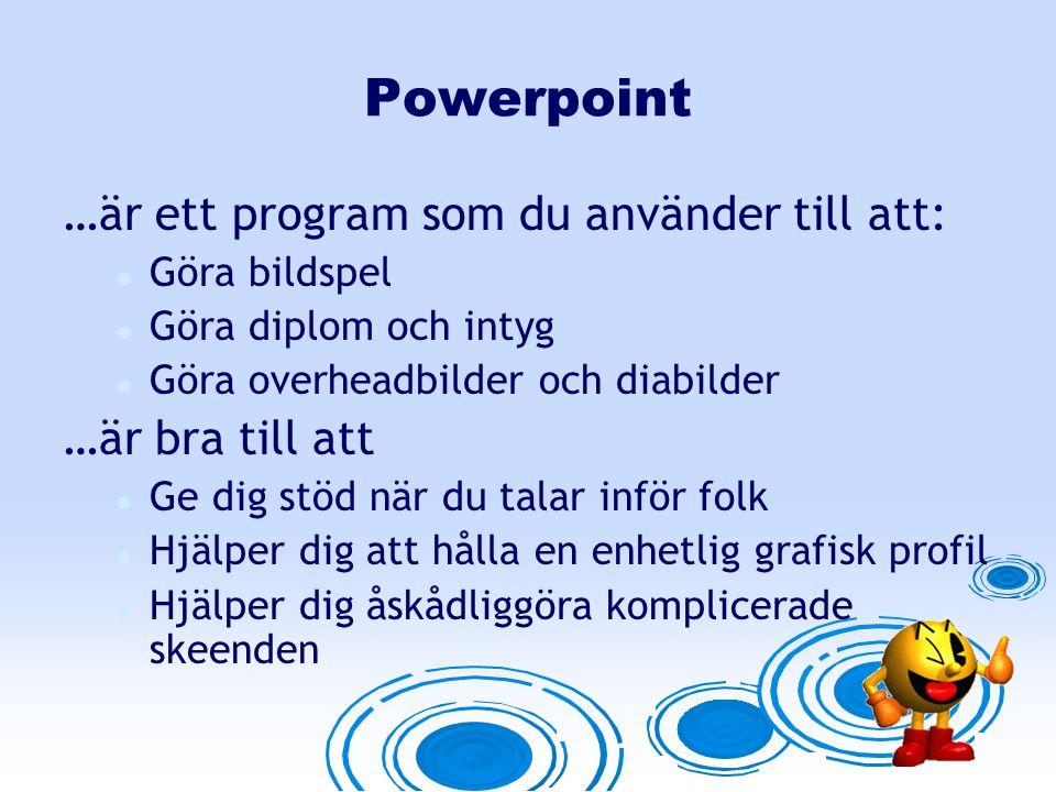 Powerpoint …är ett program som du använder till att: Göra bildspel Göra diplom och intyg Göra overheadbilder och diabilder …är bra till att Ge dig stöd när du talar inför folk Hjälper dig att hålla en enhetlig grafisk profil Hjälper dig åskådliggöra komplicerade skeenden