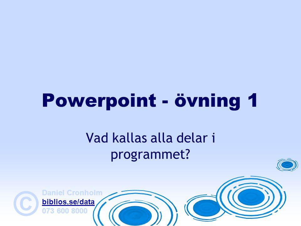 Daniel Cronholm biblios.se/data 073 600 8000 © Powerpoint - övning 1 Vad kallas alla delar i programmet?