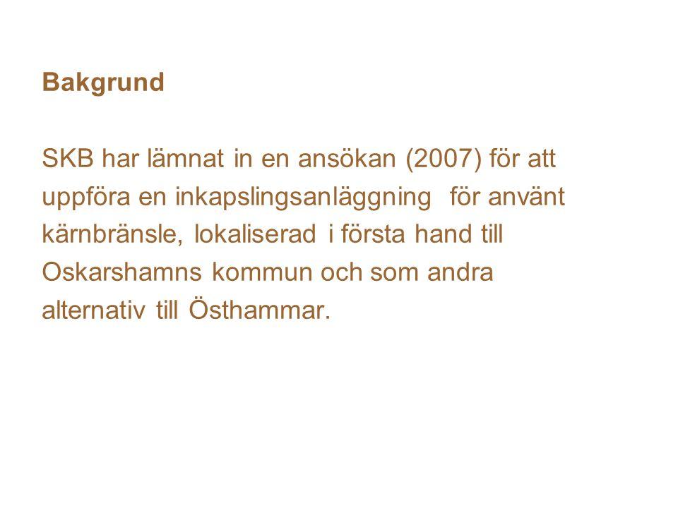 Bakgrund SKB har lämnat in en ansökan (2007) för att uppföra en inkapslingsanläggning för använt kärnbränsle, lokaliserad i första hand till Oskarshamns kommun och som andra alternativ till Östhammar.