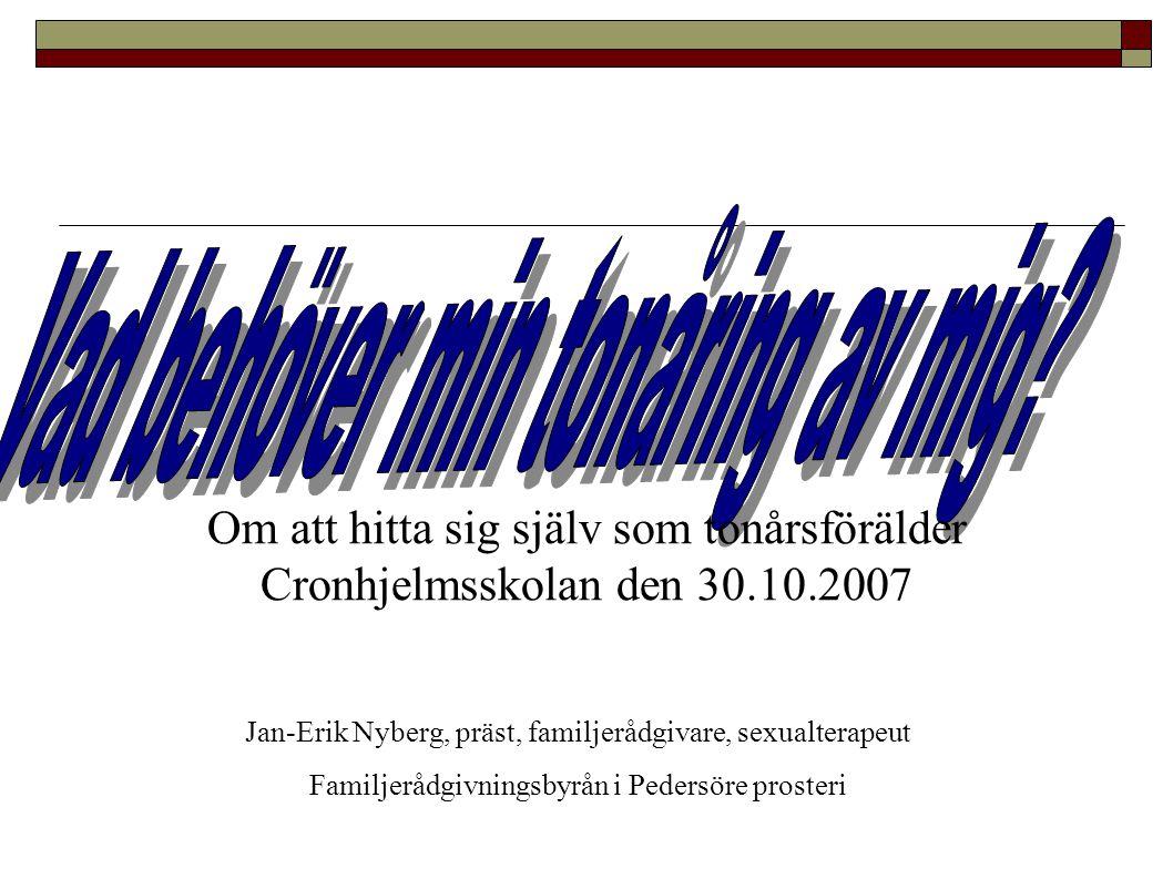Om att hitta sig själv som tonårsförälder Cronhjelmsskolan den 30.10.2007 Jan-Erik Nyberg, präst, familjerådgivare, sexualterapeut Familjerådgivningsb