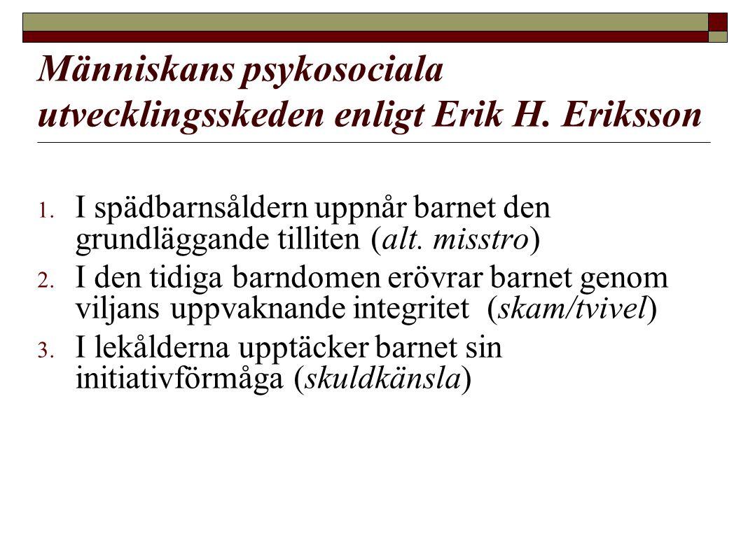 Människans psykosociala utvecklingsskeden enligt Erik H. Eriksson 1. I spädbarnsåldern uppnår barnet den grundläggande tilliten (alt. misstro) 2. I de