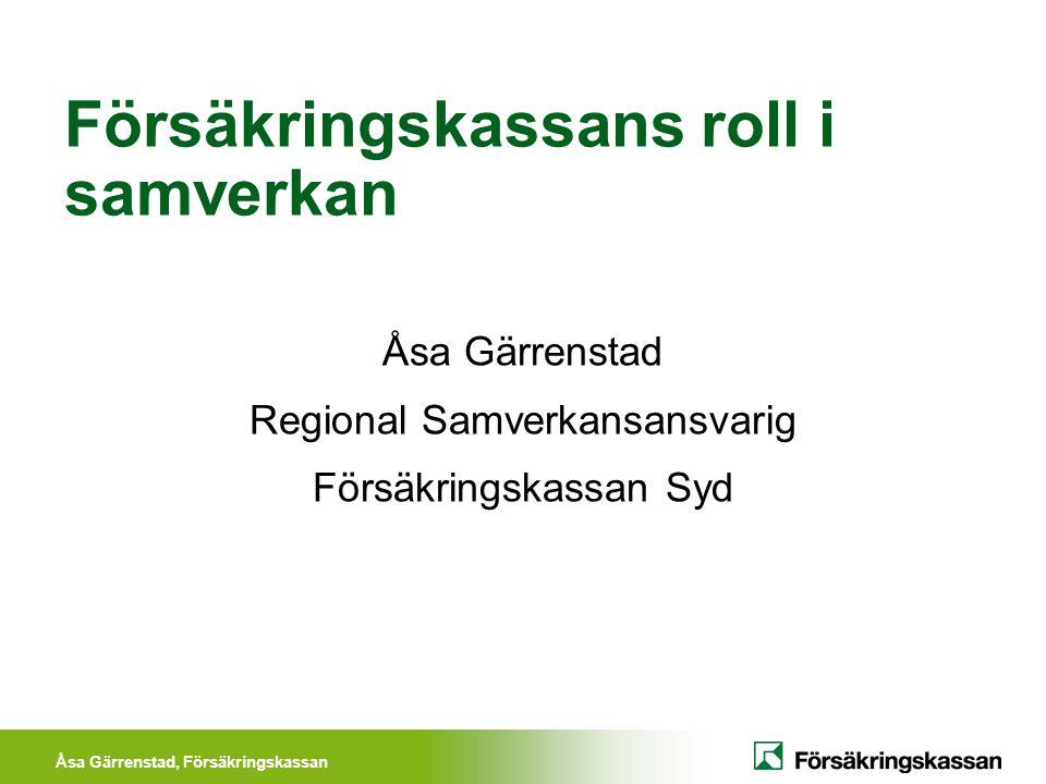 Åsa Gärrenstad, Försäkringskassan Försäkringskassans roll i samverkan Åsa Gärrenstad Regional Samverkansansvarig Försäkringskassan Syd