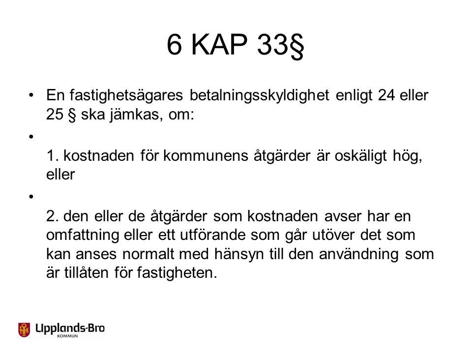 6 KAP 33§ En fastighetsägares betalningsskyldighet enligt 24 eller 25 § ska jämkas, om: 1. kostnaden för kommunens åtgärder är oskäligt hög, eller 2.