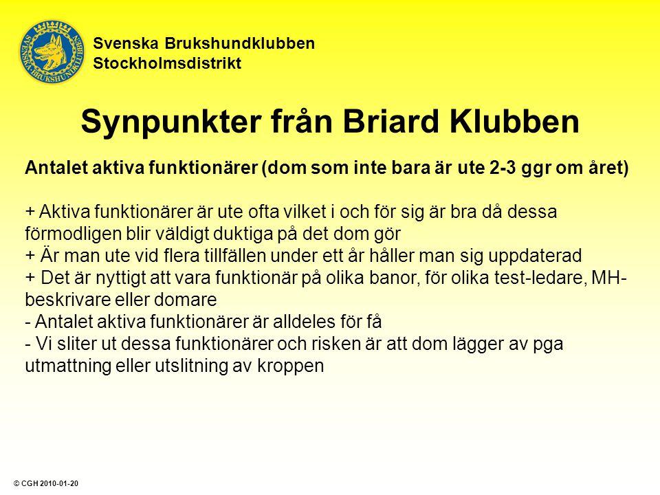 Svenska Brukshundklubben Stockholmsdistrikt Antalet aktiva funktionärer (dom som inte bara är ute 2-3 ggr om året) + Aktiva funktionärer är ute ofta vilket i och för sig är bra då dessa förmodligen blir väldigt duktiga på det dom gör + Är man ute vid flera tillfällen under ett år håller man sig uppdaterad + Det är nyttigt att vara funktionär på olika banor, för olika test-ledare, MH- beskrivare eller domare - Antalet aktiva funktionärer är alldeles för få - Vi sliter ut dessa funktionärer och risken är att dom lägger av pga utmattning eller utslitning av kroppen Synpunkter från Briard Klubben © CGH 2010-01-20