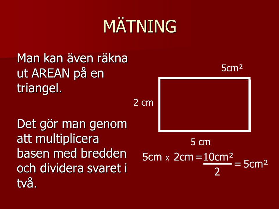 MÄTNING Man kan även räkna ut AREAN på en triangel. Det gör man genom att multiplicera basen med bredden och dividera svaret i två. 5 cm 2 cm 5cm X 5c
