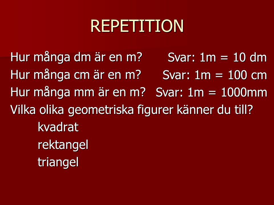 REPETITION Hur många dm är en m? Hur många cm är en m? Hur många mm är en m? Vilka olika geometriska figurer känner du till? kvadratrektangeltriangel