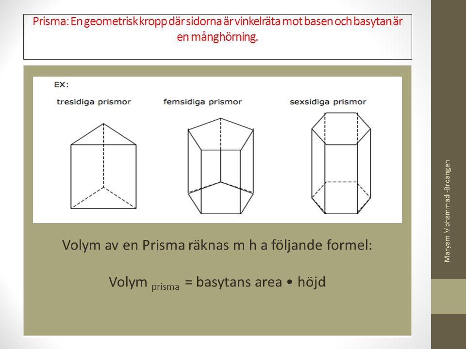 Prisma: En geometrisk kropp där sidorna är vinkelräta mot basen och basytan är en månghörning. Volym av en Prisma räknas m h a följande formel: Volym