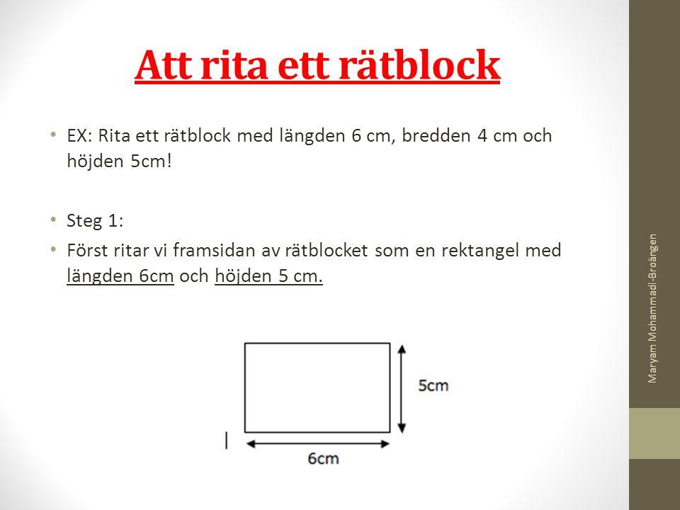 Att rita ett rätblock EX: Rita ett rätblock med längden 6 cm, bredden 4 cm och höjden 5cm! Steg 1: Först ritar vi framsidan av rätblocket som en rekta