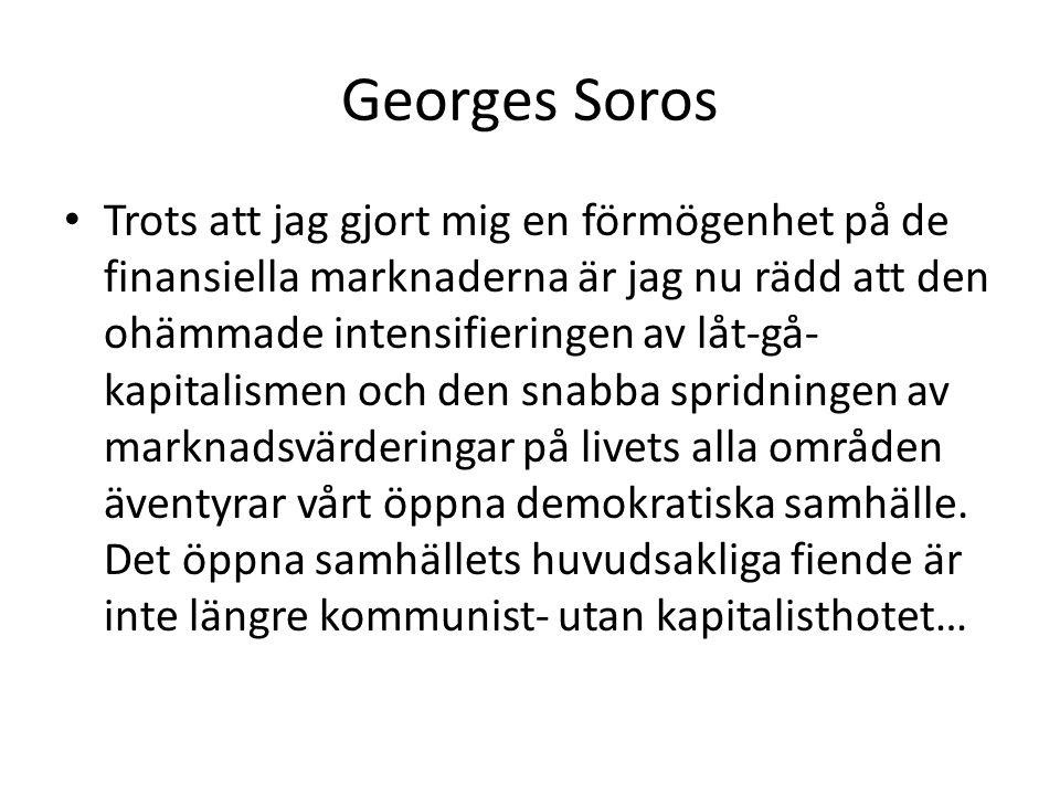 Georges Soros Trots att jag gjort mig en förmögenhet på de finansiella marknaderna är jag nu rädd att den ohämmade intensifieringen av låt-gå- kapitalismen och den snabba spridningen av marknadsvärderingar på livets alla områden äventyrar vårt öppna demokratiska samhälle.