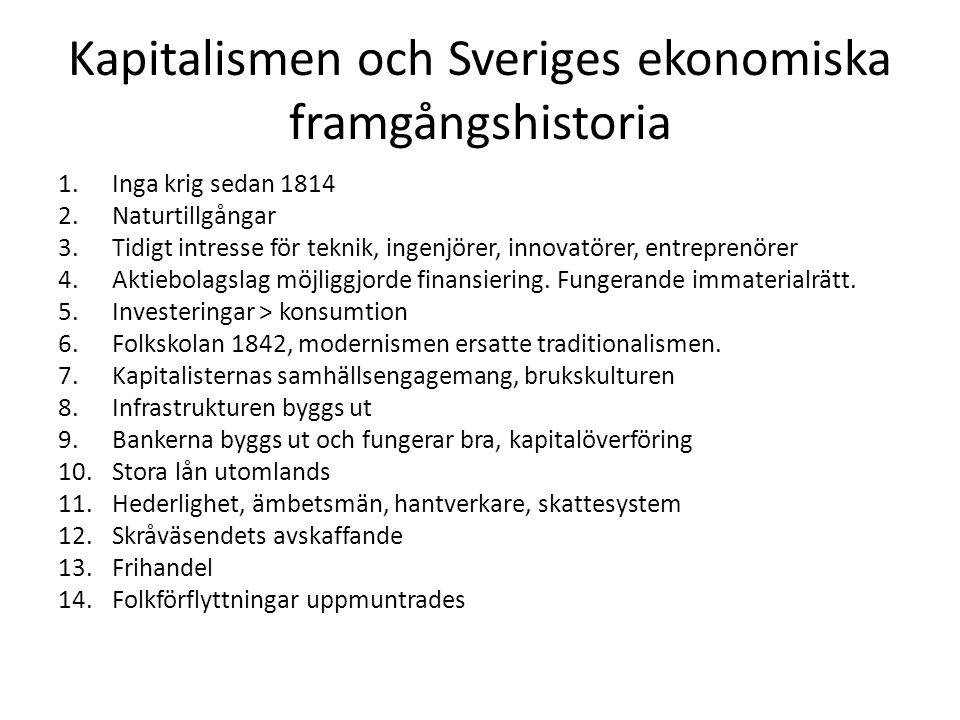Kapitalismen och Sveriges ekonomiska framgångshistoria 1.Inga krig sedan 1814 2.Naturtillgångar 3.Tidigt intresse för teknik, ingenjörer, innovatörer, entreprenörer 4.Aktiebolagslag möjliggjorde finansiering.