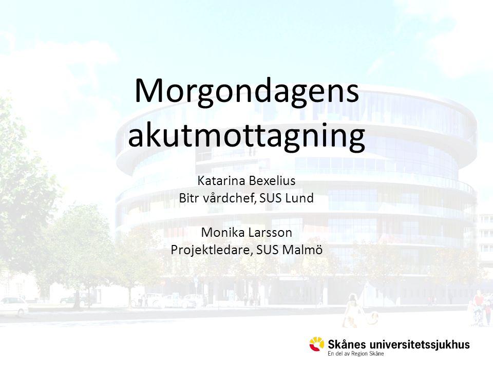 Morgondagens akutmottagning Katarina Bexelius Bitr vårdchef, SUS Lund Monika Larsson Projektledare, SUS Malmö