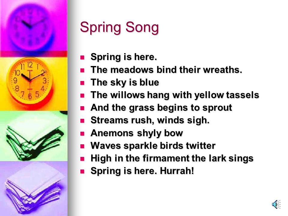Spring Song Spring is here.Spring is here. The meadows bind their wreaths.