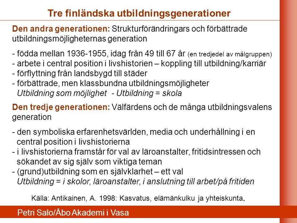 Den andra generationen: Strukturförändringars och förbättrade utbildningsmöjligheternas generation - födda mellan 1936-1955, idag från 49 till 67 år (en tredjedel av målgruppen) - arbete i central position i livshistorien – koppling till utbildning/karriär - förflyttning från landsbygd till städer - förbättrade, men klassbundna utbildningsmöjligheter Utbildning som möjlighet - Utbildning = skola Den tredje generationen: Välfärdens och de många utbildningsvalens generation - den symboliska erfarenhetsvärlden, media och underhållning i en central position i livshistorierna - i livshistorierna framstår för val av läroanstalter, fritidsintressen och sökandet av sig själv som viktiga teman - (grund)utbildning som en självklarhet – ett val Utbildning = i skolor, läroanstalter, i anslutning till arbet/på fritiden Tre finländska utbildningsgenerationer Källa: Antikainen, A.